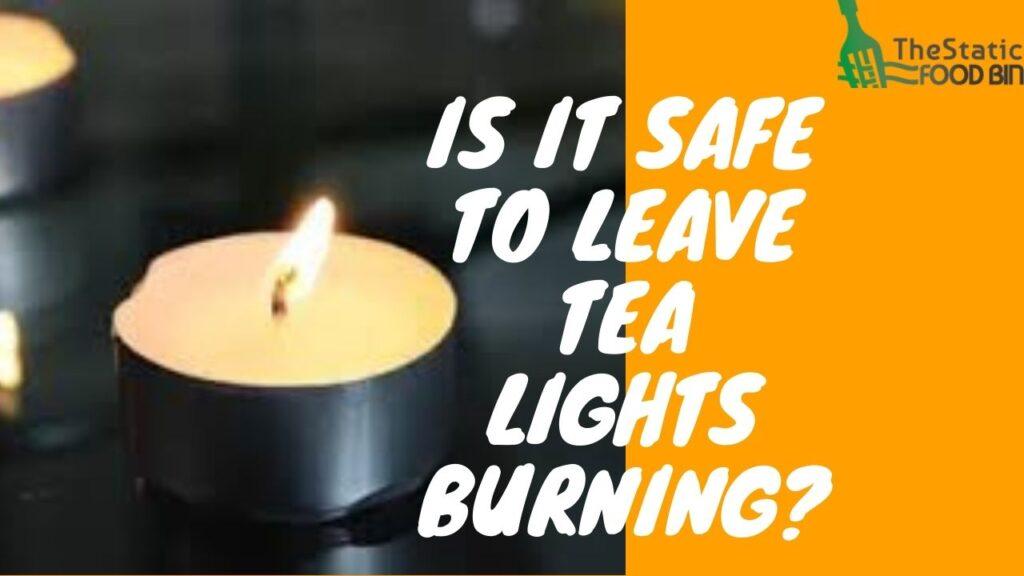Is It Safe To Leave Tea Lights Burning